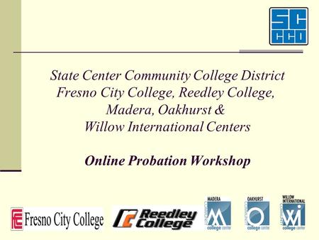 State Center Community College District Fresno City College, Reedley College, Madera, Oakhurst & Willow International Centers Online Probation Workshop.