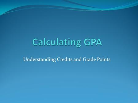Understanding Credits and Grade Points. Grades - Each grade gives a certain number of points. A = 4.0 B = 3.0 C = 2.0 D = 1.0 F = 0.0.