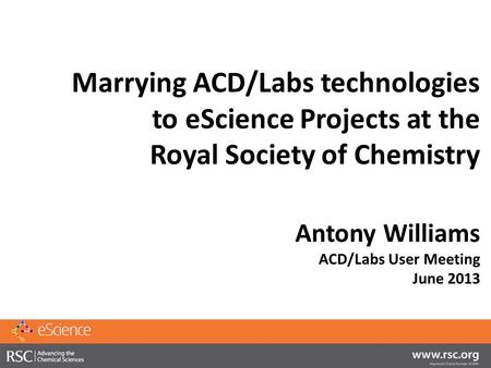 Marrying ACD/Labs technologies to eScience Projects at the Royal Society of Chemistry Antony Williams ACD/Labs User Meeting June 2013.