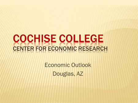 Economic Outlook Douglas, AZ. Cochise College Center for Economic Research  Lower levels of production  Job losses/rising unemployment  Less income.