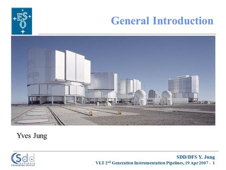 SDD/DFS Y. Jung VLT 2 nd Generation Instrumentation Pipelines, 19 Apr 2007 - 1 General Introduction Yves Jung.