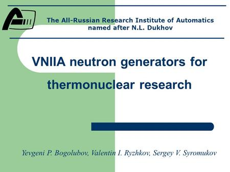 VNIIA neutron generators for thermonuclear research The All-Russian Research Institute of Automatics named after N.L. Dukhov Yevgeni P. Bogolubov, Valentin.