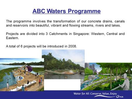 1 ABC Waters Programme The programme involves the transformation of our concrete drains, canals and reservoirs into beautiful, vibrant and flowing streams,