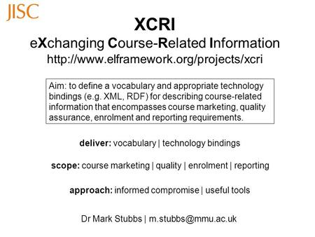XCRI eXchanging Course-Related Information  Dr Mark Stubbs | Aim: to define a vocabulary and.