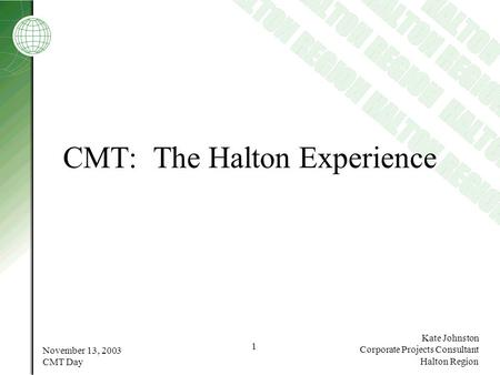 November 13, 2003 CMT Day 1 Kate Johnston Corporate Projects Consultant Halton Region CMT: The Halton Experience.