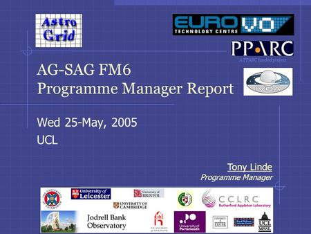 A PPARC funded project Tony Linde Programme Manager AG-SAG FM6 Programme Manager Report Wed 25-May, 2005 UCL.
