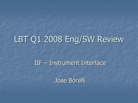 LBT Q1 2008 Eng/SW Review IIF – Instrument Interface Jose Borelli.