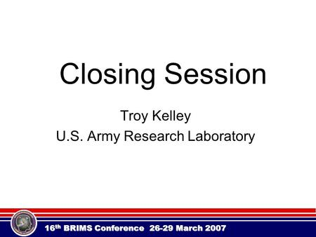 16 th BRIMS Conference 26-29 March 2007 Closing Session Troy Kelley U.S. Army Research Laboratory.