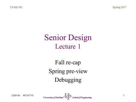 Spring 2007 1 CS-EE 481 Lillevik 481s07-l1 University of Portland School of Engineering Senior Design Lecture 1 Fall re-cap Spring pre-view Debugging.