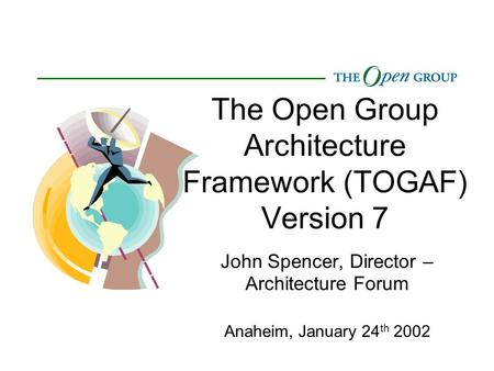 The Open Group Architecture Framework (TOGAF) Version 7 John Spencer, Director – Architecture Forum Anaheim, January 24 th 2002.