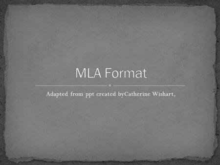 Adapted from ppt created byCatherine Wishart,. MLA stands for Modern Language Association Provides guidelines for preparing student research papers and.