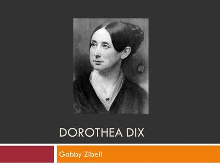 DOROTHEA DIX Gabby Zibell. Dorothea Dix  She was born on April 4, 1802 in Maine  Died July 17, 1887 in Trenton, New Jersey  At the age of 15 she opened.