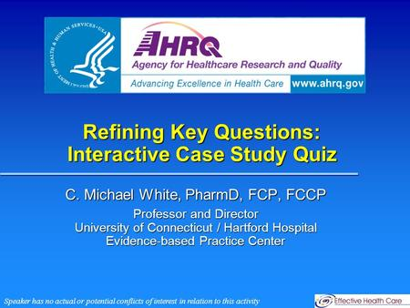 Refining Key Questions: Interactive Case Study Quiz C. Michael White, PharmD, FCP, FCCP Professor and Director University of Connecticut / Hartford Hospital.