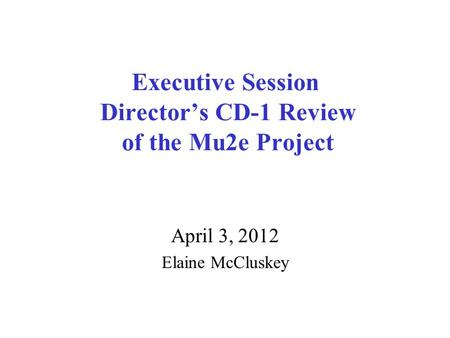 Executive Session Director's CD-1 Review of the Mu2e Project April 3, 2012 Elaine McCluskey.