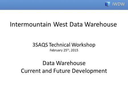 3SAQS Technical Workshop February 25 th, 2015 Data Warehouse Current and Future Development Intermountain West Data Warehouse.