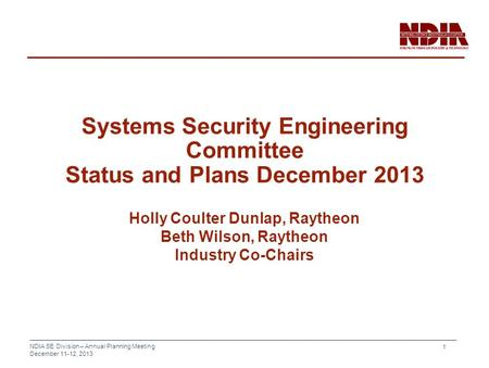 NDIA SE Division – Annual Planning Meeting December 11-12, 2013 1 Systems Security Engineering Committee Status and Plans December 2013 Holly Coulter Dunlap,