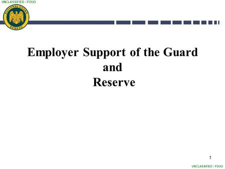 UNCLASSIFIED / FOUO 1 Employer Support of the Guard and Reserve.