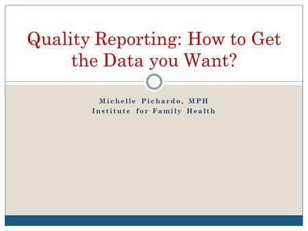 Michelle Pichardo, MPH Institute for Family Health Quality Reporting: How to Get the Data you Want?