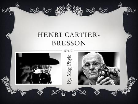 HENRI CARTIER- BRESSON By. Meg Phyle. LIFE IN OVER VIEW  Born- August 22, 1908, in Chanteloup en-brie, France  Died- August 3 rd 2004, in Montijustin.