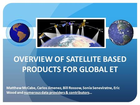 OVERVIEW OF SATELLITE BASED PRODUCTS FOR GLOBAL ET Matthew McCabe, Carlos Jimenez, Bill Rossow, Sonia Seneviratne, Eric Wood and numerous data providers.
