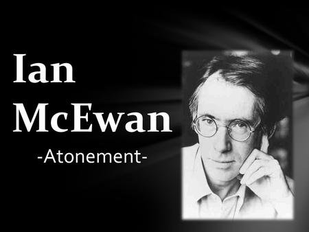 Ian McEwan -Atonement-.  He is one of Britain's most highly regarded writers  He was born in 20° century in England  He spent his childhood in East.