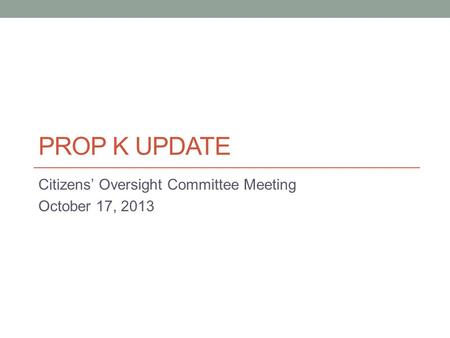 PROP K UPDATE Citizens' Oversight Committee Meeting October 17, 2013.