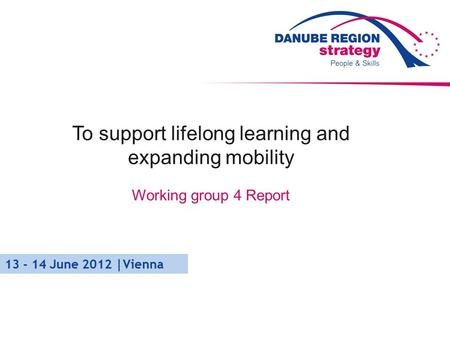 To support lifelong learning and expanding mobility Working group 4 Report 13 - 14 June 2012 |Vienna.