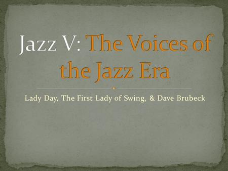 Lady Day, The First Lady of Swing, & Dave Brubeck.