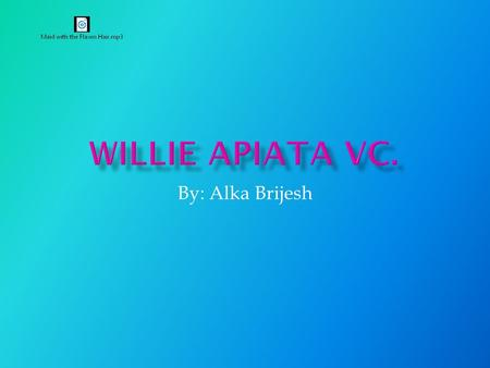 By: Alka Brijesh  Willie Apiata was born on June 28 th 1972  Willie Apiata was born in Mangakino  His father is Maori and mother is Pakeha  He attended.