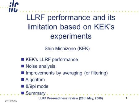 1 LLRF Pre-readiness review (26th May, 2009) 27/10/2015 LLRF performance and its limitation based on KEK's experiments Shin Michizono (KEK) KEK's LLRF.