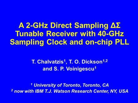 A 2-GHz Direct Sampling ΔΣ Tunable Receiver with 40-GHz Sampling Clock and on-chip PLL T. Chalvatzis 1, T. O. Dickson 1,2 and S. P. Voinigescu 1 1 University.