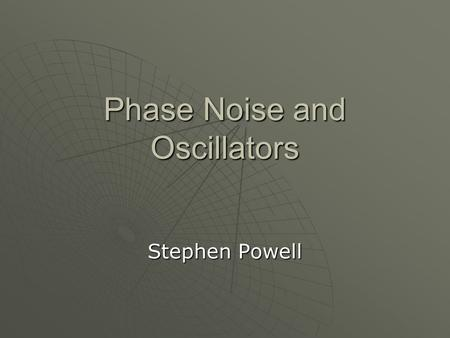 Phase Noise and Oscillators Stephen Powell. What is an Oscillator?  Produces a signal at a particular frequency  They are everywhere! watches, radios,