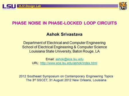 VLSI Design Lab PHASE NOISE IN PHASE-LOCKED LOOP CIRCUITS Ashok Srivastava Department of Electrical and Computer Engineering School of Electrical Engineering.