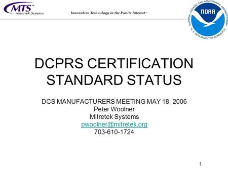 1 DCPRS CERTIFICATION STANDARD STATUS DCS MANUFACTURERS MEETING MAY 18, 2006 Peter Woolner Mitretek Systems 703-610-1724.