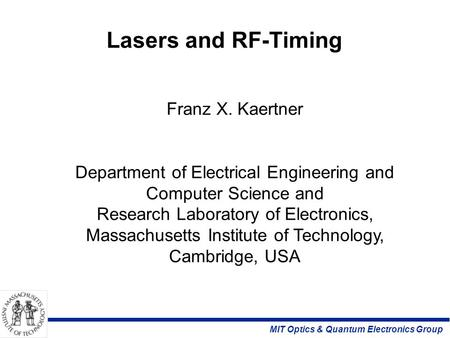 MIT Optics & Quantum Electronics Group Lasers and RF-Timing Franz X. Kaertner Department of Electrical Engineering and Computer Science and Research Laboratory.