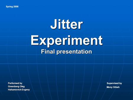 Jitter Experiment Final presentation Performed by Greenberg Oleg Hahamovich Evgeny Spring 2008 Supervised by Mony Orbah.