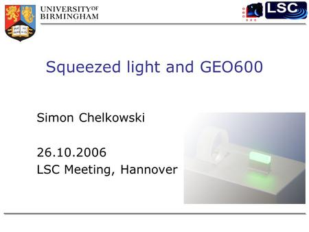 Squeezed light and GEO600 Simon Chelkowski 26.10.2006 LSC Meeting, Hannover.