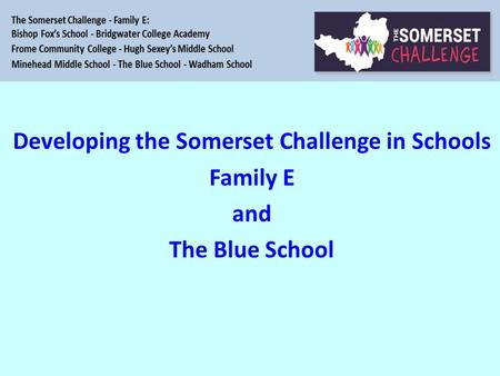 So Developing the Somerset Challenge in Schools Family E and The Blue School.