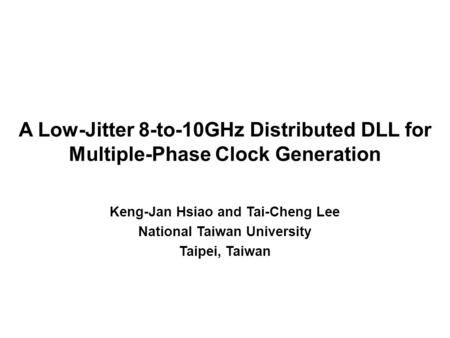 A Low-Jitter 8-to-10GHz Distributed DLL for Multiple-Phase Clock Generation Keng-Jan Hsiao and Tai-Cheng Lee National Taiwan University Taipei, Taiwan.