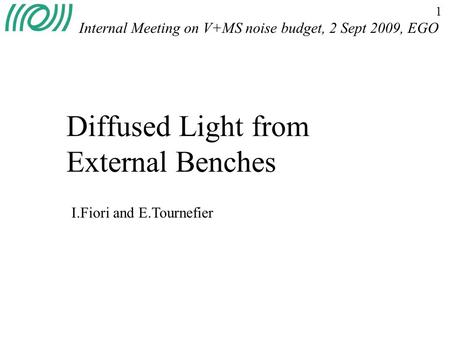 1 Diffused Light from External Benches Internal Meeting on V+MS noise budget, 2 Sept 2009, EGO I.Fiori and E.Tournefier.