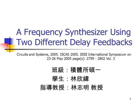 1 A Frequency Synthesizer Using Two Different Delay Feedbacks 班級:積體所碩一 學生:林欣緯 指導教授:林志明 教授 Circuits and Systems, 2005. ISCAS 2005. IEEE International Symposium.