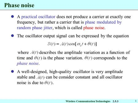 Wireless Communication Technologies 1 Phase noise A practical oscillator does not produce a carrier at exactly one frequency, but rather a carrier that.