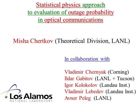 Statistical physics approach to evaluation of outage probability in optical communications Misha Chertkov (Theoretical Division, LANL) In collaboration.