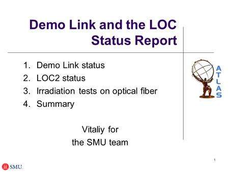 1 Demo Link and the LOC Status Report 1.Demo Link status 2.LOC2 status 3.Irradiation tests on optical fiber 4.Summary Vitaliy for the SMU team.
