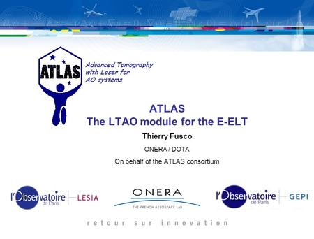 ATLAS The LTAO module for the E-ELT Thierry Fusco ONERA / DOTA On behalf of the ATLAS consortium Advanced Tomography with Laser for AO systems.