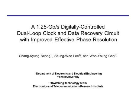 A 1.25-Gb/s Digitally-Controlled Dual-Loop Clock and Data Recovery Circuit with Improved Effective Phase Resolution Chang-Kyung Seong 1), Seung-Woo Lee.