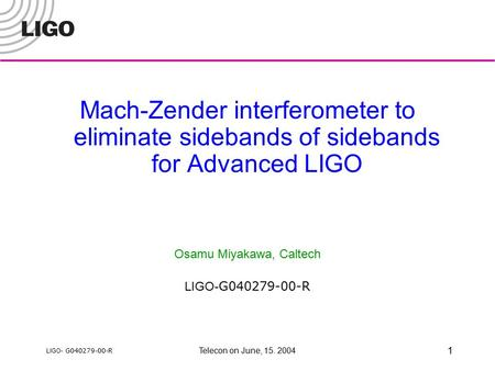 LIGO- G040279-00-R Telecon on June, 15. 2004 1 Mach-Zender interferometer to eliminate sidebands of sidebands for Advanced LIGO Osamu Miyakawa, Caltech.