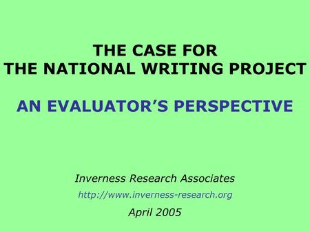 THE CASE FOR THE NATIONAL WRITING PROJECT AN EVALUATOR'S PERSPECTIVE Inverness Research Associates  April 2005.