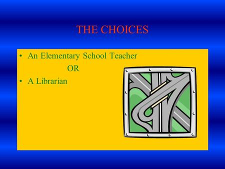 THE CHOICES An Elementary School Teacher OR A Librarian.