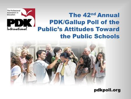 The 42 nd Annual PDK/Gallup Poll of the Public's Attitudes Toward the Public Schools pdkpoll.org.